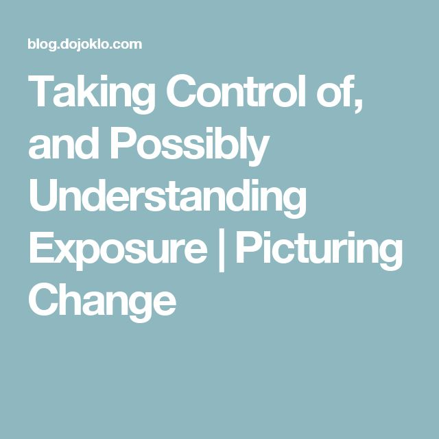 Taking Control of, and Possibly Understanding Exposure | Picturing Change