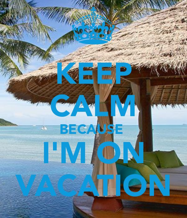KEEP CALM BECAUSE  I'M ON VACATION