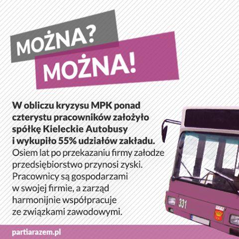 Przedsiębiorstwa pracownicze działają! Na wieść o planowanej prywatyzacji MPK Kielce tamtejsi kierowcy najpierw przeprowadzili akcję protestacyjną, a następnie utworzyli spółkę pracowniczą Kieleckie Autobusy. Obecnie posiada ona 70% udziałów w firmie. http://www.partiarazem.pl