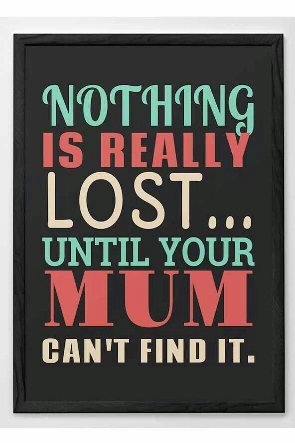 nothing is really lost until your mum can't find it