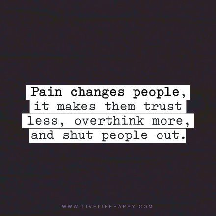 Pain changes people, it makes them trust less, overthink more, and shut people out. - Unknown, livelifehappy.com