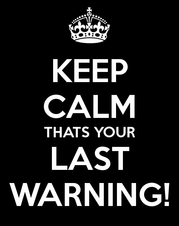 'KEEP CALM THATS YOUR LAST WARNING!' .