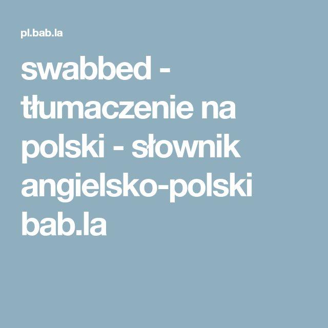 swabbed - tłumaczenie na polski - słownik angielsko-polski bab.la