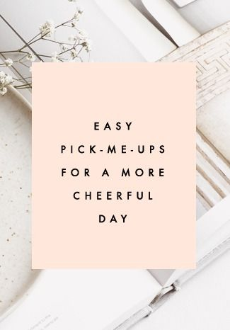 10 Easy Pick-Me-Ups For A More Cheerful Day | Clementine Daily