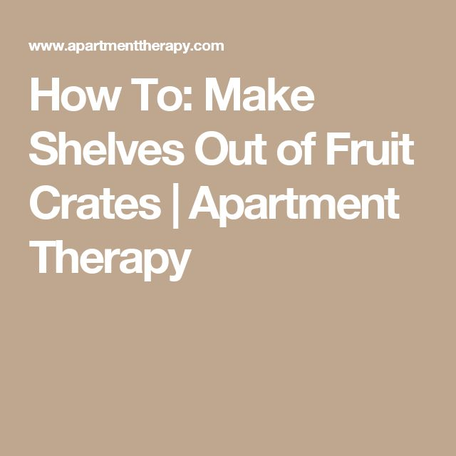 How To: Make Shelves Out of Fruit Crates | Apartment Therapy