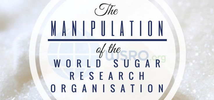The MANIPULATION of The World Sugar Research Organisation (WSRO) The WSRO is self defined as a organisation dedicated  to encouraging a better appreciation of the direct and indirect contribution made by sugar to the nutrition, health and wellbeing of all the populations of the world. In other words, their purpose is to convince people of the benefits of the sugar, forgetting about the disadvantages, harm, damage or hurt it does to our health.  Read the full article on the website!