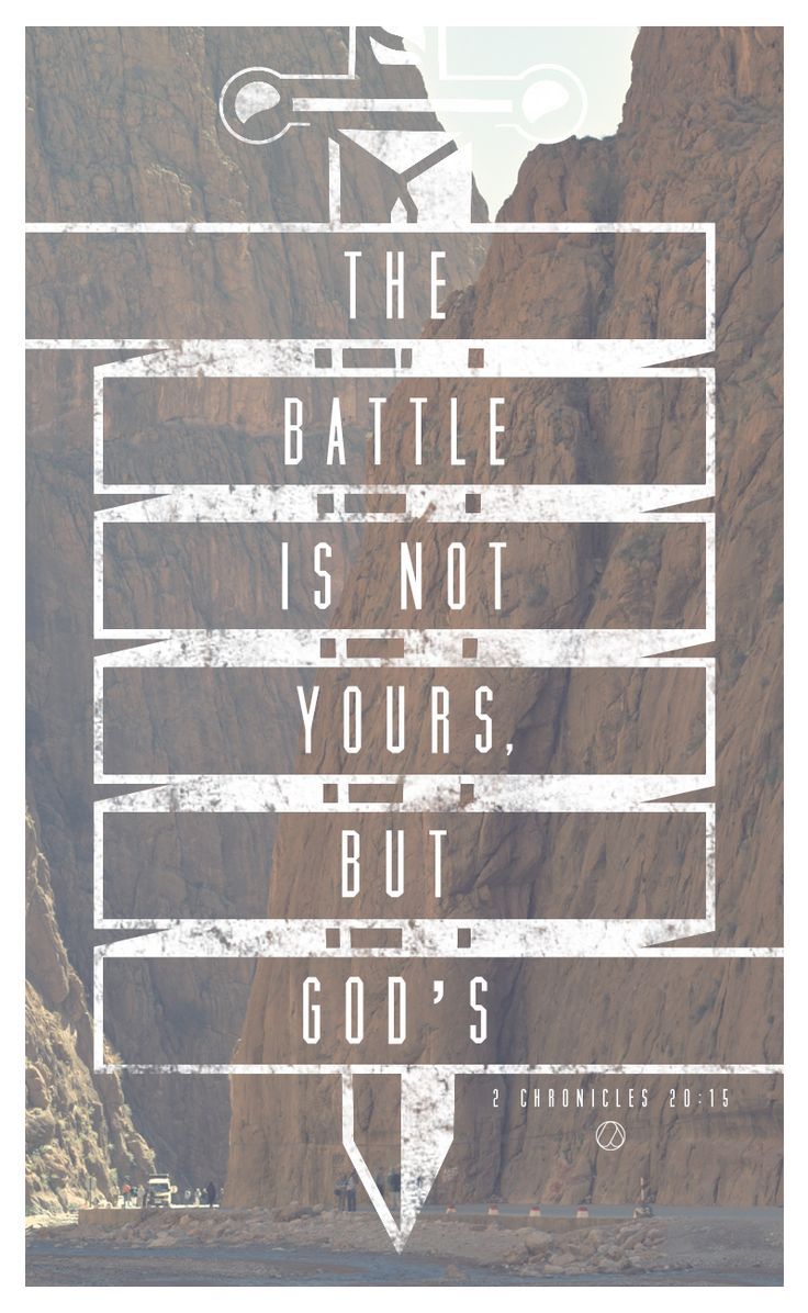 "2 Chronicles 20:15 -  He said: 'Listen, King Jehoshaphat and all who live in Judah and Jerusalem! This is what the Lord says to you: ""Do not be afraid or discouraged because of this vast army. For the battle is not yours, but God's."""