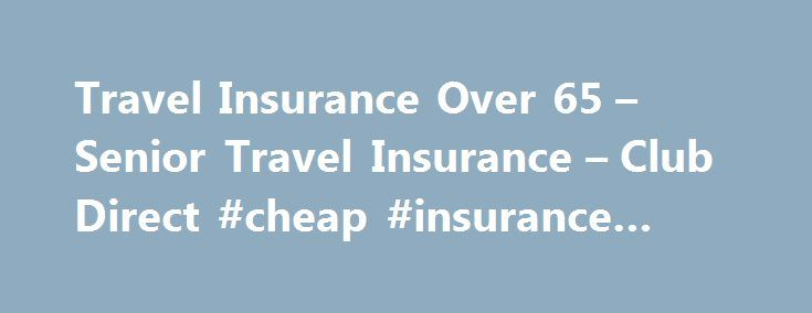 Travel Insurance Over 65 – Senior Travel Insurance – Club Direct #cheap #insurance #quote http://insurance.nef2.com/travel-insurance-over-65-senior-travel-insurance-club-direct-cheap-insurance-quote/  #direct travel insurance # Over 65's Travel Insurance It is not always easy finding travel insurance if you are over 65 as many companies will not cover you. At Club Direct we are proud to offer customers Single Trip Travel... Read more