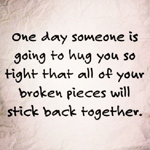 one day someone is going to hug you so tight that all of your broken pieces will stick back together - again!
