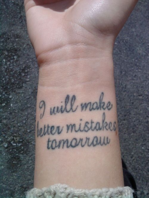 I will make better mistakes tomorrow: Tattoo Ideas, Life Motto, Wrist Tattoo, Make Mistakes, Mistakes Tomorrow, Better Mistakes, Tattoo Patterns, A Tattoo, A Quotes