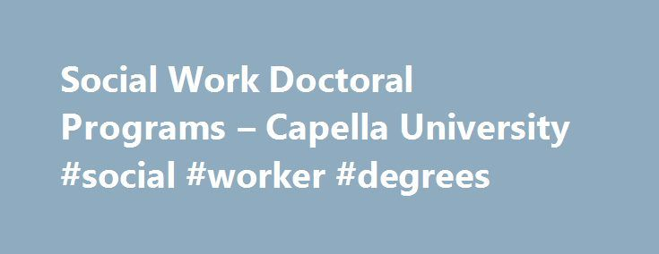 Social Work Doctoral Programs – Capella University #social #worker #degrees http://charlotte.nef2.com/social-work-doctoral-programs-capella-university-social-worker-degrees/  # Doctoral Degrees in Social Work Prepare for Advanced Social Work Practice Make an even bigger difference in the lives of others and keep expanding your skills to be an effective leader, researcher, advanced practitioner, or educator in the social work field. At Capella, you'll find an affordable, online Doctor of…