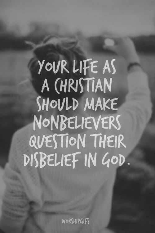 Your life as a Christian should make nonbelievers question their disbelief in God...That's a pretty powerful idea.
