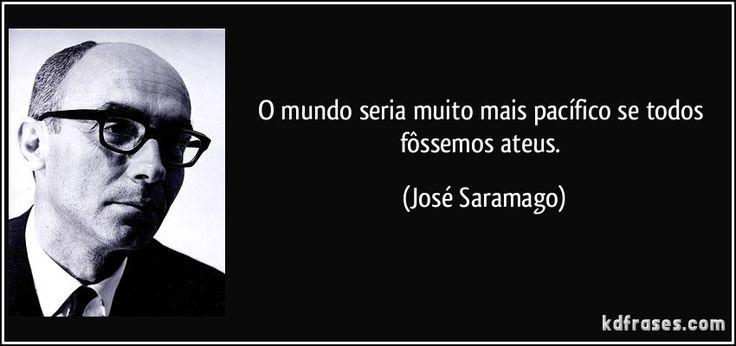 O mundo seria muito mais pacífico se todos fôssemos ateus. (José Saramago)