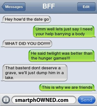 BFFhey how'd the date go   umm well lets just say i need your help barrying a body   WHAT DID YOU DO!!!!!    He said twilight was better than the hunger games!!!   That basterd dont deserve a grave, we'll just dump him in a lake.   This is why we are friends