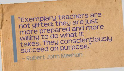 """Exemplary teachers are not gifted; they are just more prepared and more willing to do what it takes. They conscientiously succeed on purpose."" Robert John Meehan"