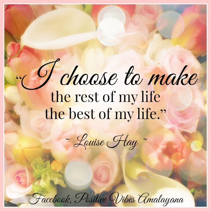 """""""I choose to make the rest of my life the best of my life.""""   Louise Hay"""