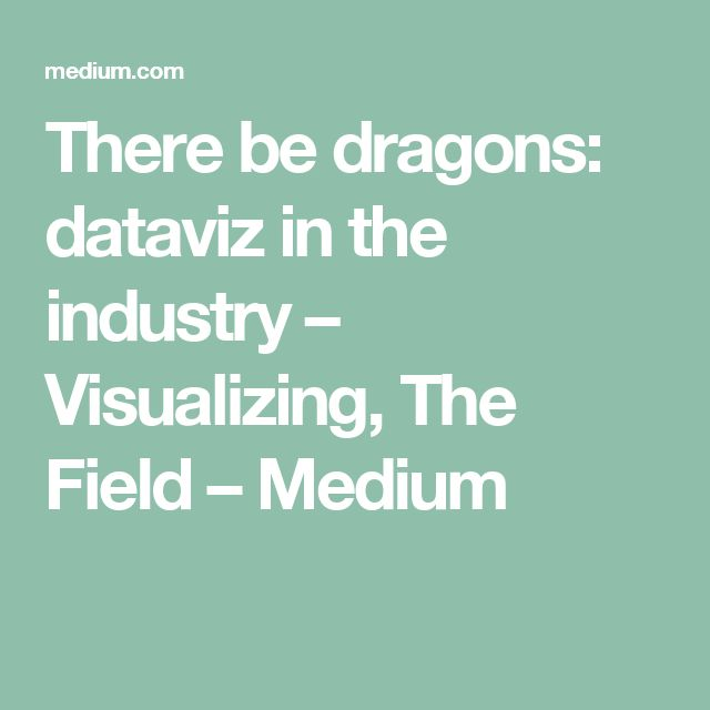 There be dragons: dataviz in the industry – Visualizing, The Field – Medium