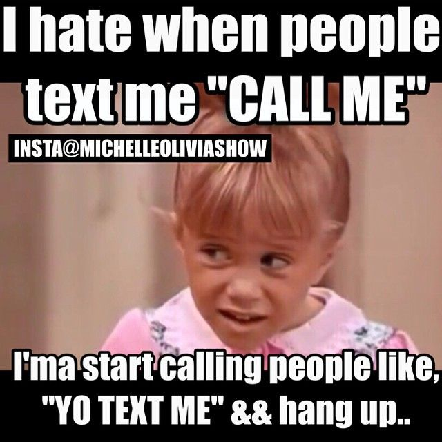 One of my pet peeves.  What makes you so special?  You have a phone in your hands, why should I have to call YOU??
