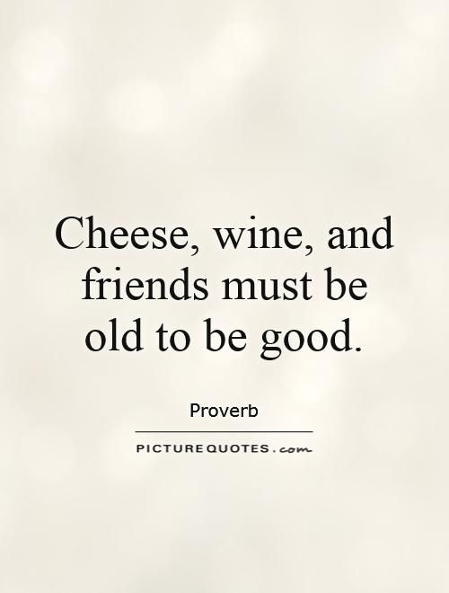 Cheese, wine, and friends must be old to be good. Wine quotes on PictureQuotes.com.