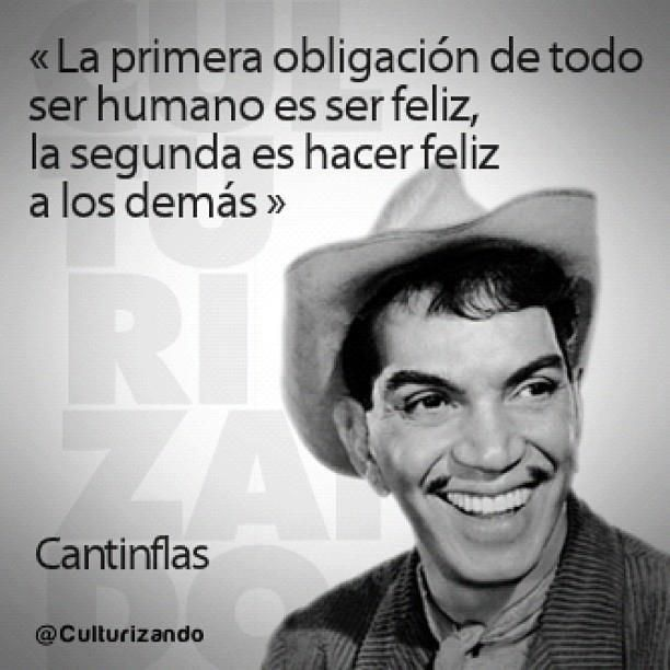 "Cantinflas aconseja ser FELIX (""The primary obligation of all human beings is to be happy, the second is to make every one else happy"")"