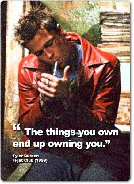 """http://www.thesociologicalcinema.com/1/post/2010/07/fight-club-excerpt.html    """"The things you own end up owning you.""""    ~ Tyler Durden, Fight Club (1999)"""