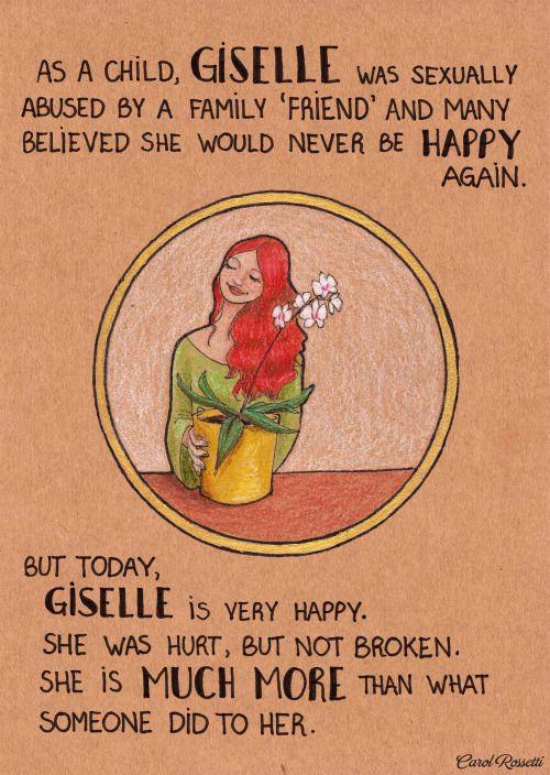 """""""Giselle foi molestada por um 'amigo' da família quando criança, e muitos pensaram que ela jamais conseguiria ser feliz. Mas hoje Giselle é sim muito feliz. Ela foi machucada, mas não destruída. Ela é muito mais do que aquilo."""""""