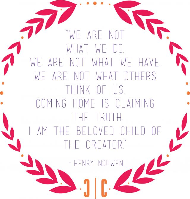 """We are not what we do. We are not what we have. We are not what others think of us. Coming home is claiming the truth. I am the beloved child of the Creator."" - Henry Nouwen"