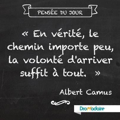 « En vérité, le chemin importe peu, la volonté d'arriver suffit à tout. » Albert Camus