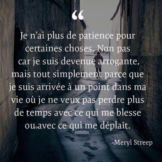 ...I have no patience for certain things. Not because I became arrogant but simply because I arrived at a point in my life where I do not want to waste any more time with that hurts me or with what displeases me