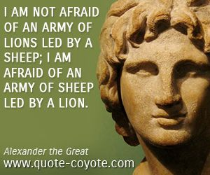Wisdom quotes - I am not afraid of an army of lions led by a sheep; I am afraid of an army of sheep led by a lion.