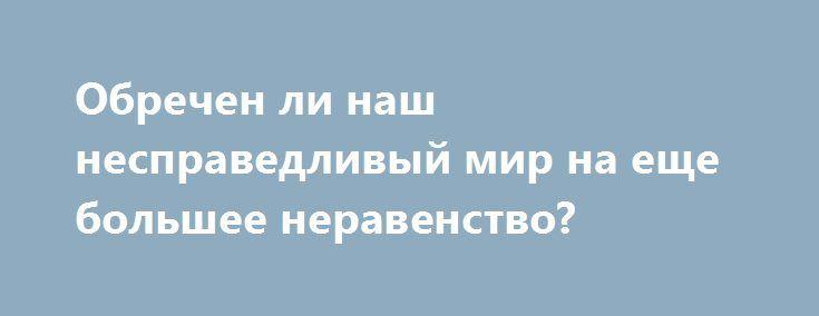 Обречен ли наш несправедливый мир на еще большее неравенство? http://rusdozor.ru/2017/04/30/obrechen-li-nash-nespravedlivyj-mir-na-eshhe-bolshee-neravenstvo/  Может ли стремительный прогресс в области технологий, генетики и искусственного интеллекта привести нас к тому, что экономическое неравенство, столь широко распространенное в этом мире, закрепится на биологическом уровне? Этим вопросом задается историк и писатель Юваль Ной Харари. Социальное неравенство уходит ...