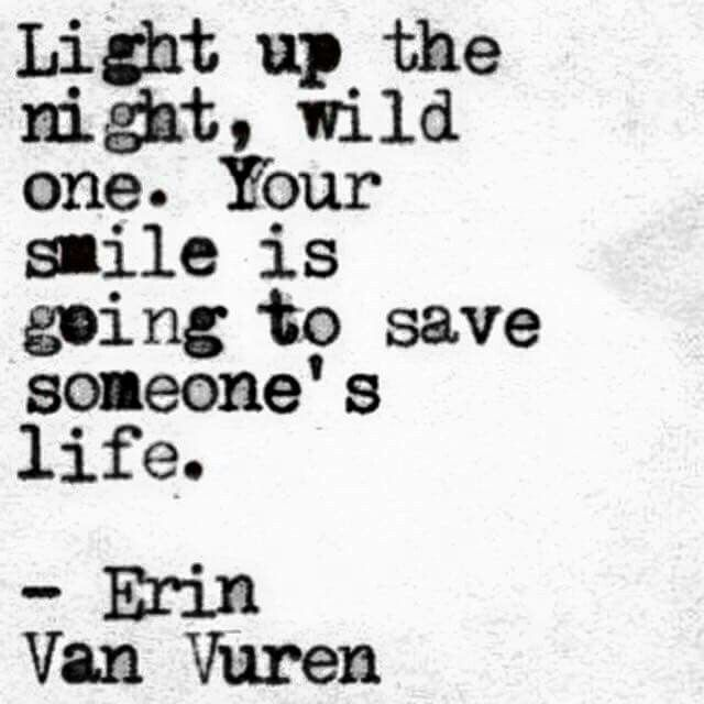 """""""Light up the night, wild one. Your smile is going to save someone's life"""" -Erin Van Vuren"""