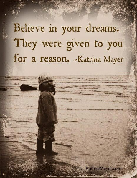 "Quotes:  ""Believe in your #dreams. They were given to you for a reason.""  ---Katrina Mayer."