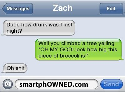 Ownage - ZachDude how drunk was i last night?Well you climbed a tree yelling 'OH MY GOD! look how big this piece of broccoli is!'  Oh shit