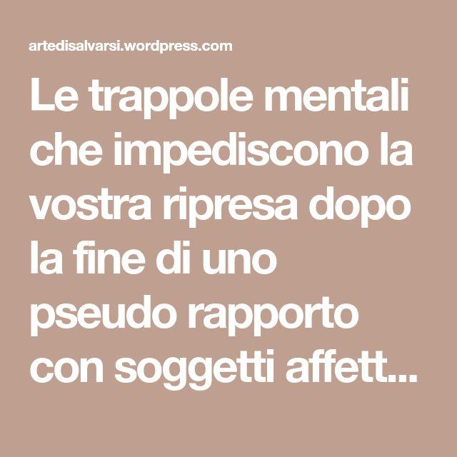 Le trappole mentali che impediscono la vostra ripresa dopo la fine di uno pseudo rapporto con soggetti affetti da psicopatia/narcisismo perverso