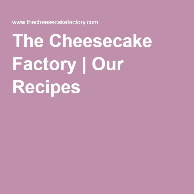The Cheesecake Factory   Our Recipes