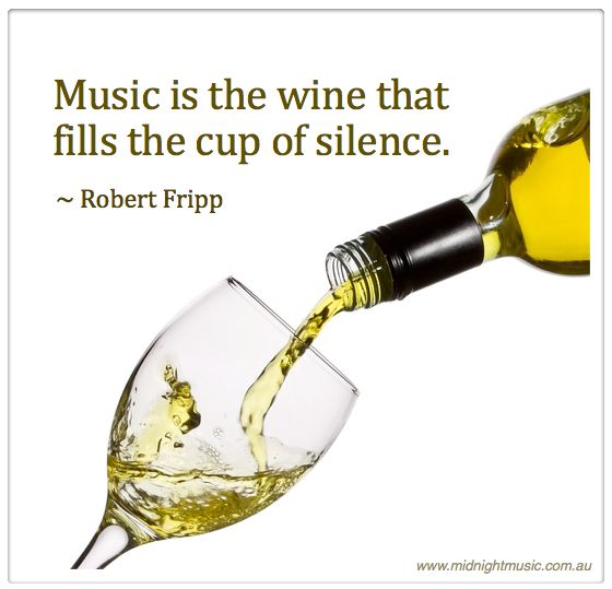 Music is the wine that fills the cup of silence. ~ Robert Fripp