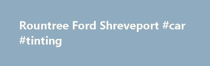 Rountree Ford Shreveport #car #tinting http://uk.remmont.com/rountree-ford-shreveport-car-tinting/  #auto dealerships # Craving the Latest Ford Models? Rountree Ford in Shreveport can't blame you! At Rountree Ford. located in Shreveport, LA we truly believe there is a Ford truck, car or SUV that will meet your needs and we're ready to prove to Bossier City, Haughton and Ringgold drivers with our commitment to quality customer service. Whether you're in the beginning stages of your buying…