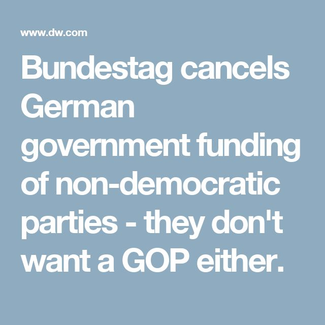 Bundestag cancels German government funding of non-democratic parties - they don't want a GOP either.