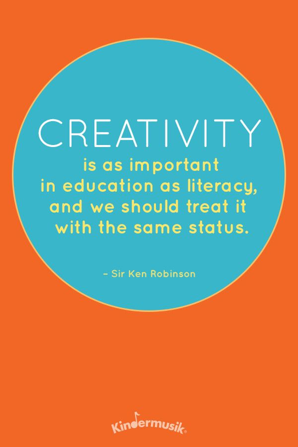 """""""Creativity is as important in education as literacy and we should treat it with the same status."""""""
