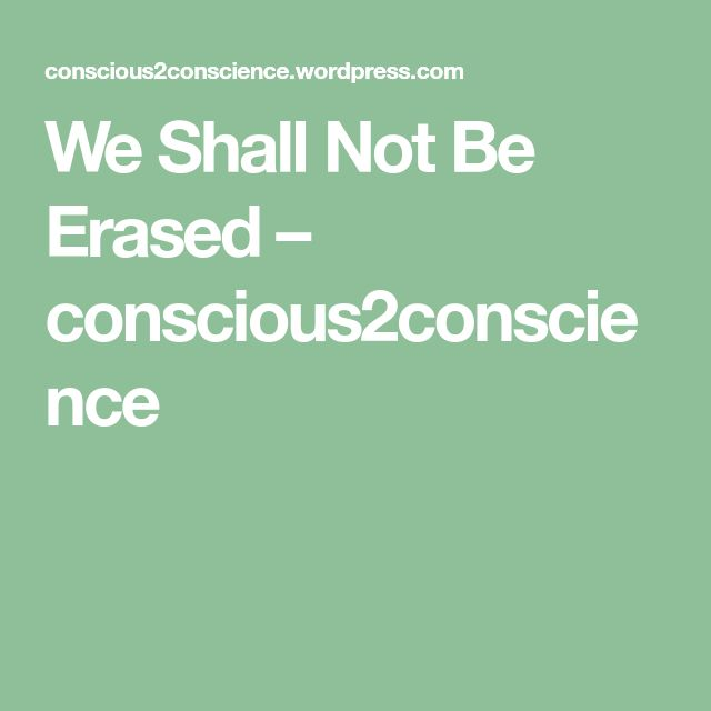 We Shall Not Be Erased – conscious2conscience