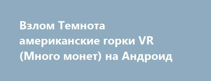 Взлом Темнота американские горки VR (Много монет) на Андроид http://androider-vip.ru/games/adventure/1293-vzlom-temnota-amerikanskie-gorki-vr-mnogo-monet-na-android.html