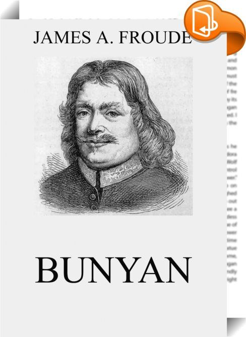 Bunyan    ::  Froude contributed in 1880 to Mr. Morley's English Men of Letters a critical and biographical sketch of Bunyan. The Pilgrim's Progress, as the work of a Dissenter, had been excluded from the Rectory at Dartington. But Froude was not long in supplying the deficiency for himself, and his literary appreciation of Bunyan's style was accompanied by a sincere sympathy with the Puritan part of his faith. All religious people, he thought, might find common ground in Bunyan, a man...