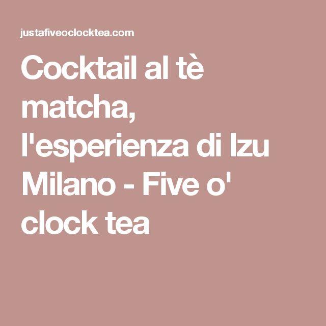 Cocktail al tè matcha, l'esperienza di Izu Milano - Five o' clock tea
