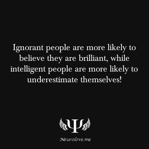 Ignorant people are more likely to believe they are brilliant, while intelligent people are more likely to underestimate themselves!    Read more at https://neurolove.me
