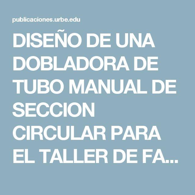 DISEÑO DE UNA DOBLADORA DE TUBO MANUAL DE SECCION CIRCULAR PARA EL TALLER DE FABRICACION DEL I.U.T. ANTONIO JOSE DE SUCRE // DESIGN OF CIRCULAR SECTION PIPE BENDING FOR THE MANUFACTURING WORKSHOP AT I.U.T. ANTONIO JOSÉ DE SUCRE | ROSILLON OLIVARES | REVECITEC URBE