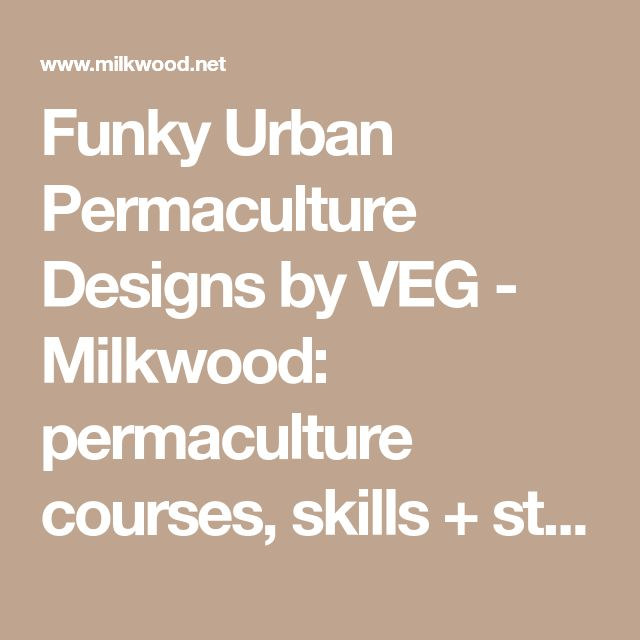 Funky Urban Permaculture Designs by VEG - Milkwood: permaculture courses, skills + stories