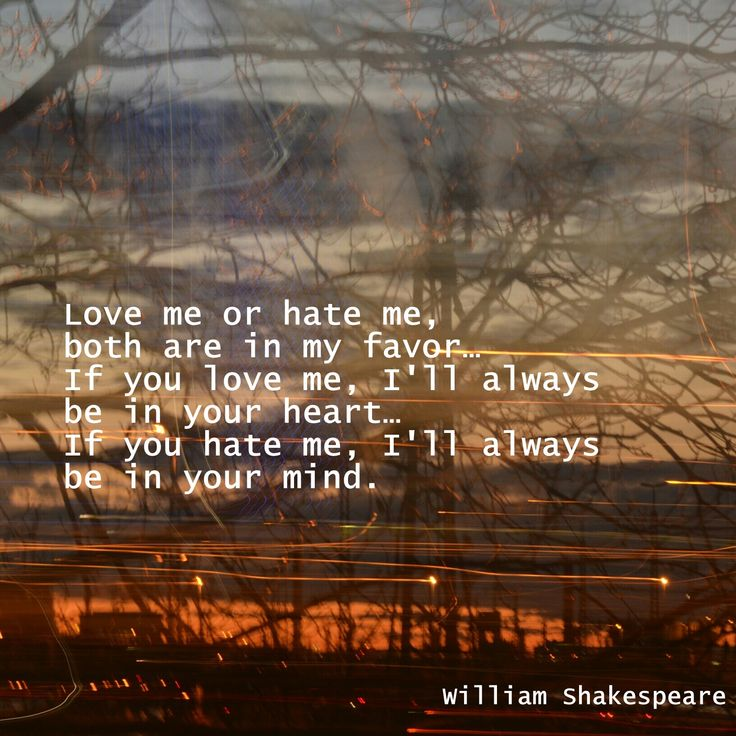 Love me or hate me, both are in my favor… If you love me, I'll always be in your heart…If you hate me, I'll always be in your mind. ― William #Shakespeare #quotes #sayings