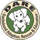 DARE (Dachshund Adoption, Rescue and Education) is a national all-volunteer non-profit rescue organization dedicated to rescuing, finding foster and permanent homes, ensuring no dachshund shall be adopted for the purposes of breeding, and providing education to the public on the dachshund breed, puppy mills, and responsible pet guardianship.