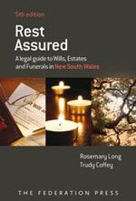 Rest assured: a legal guide to wills, estates and funerals in New South Wales    by Rosemary Long and Trudy Coffey  5th edition, Federation Press, 2011    This online guide explains the legal processes when someone dies. It provides practical information about making a will, obtaining probate,the duties of an executor and family provision. It explains theprocedures when there is no will (intestacy) andthe rights offamily members.It also discusses thesteps to take to plan for…